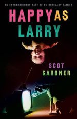 Happy As Larry : Winner of the Western Australian Premier's YA Book Award  - Scot Gardner