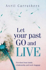 Let Your Past Go and Live : Freedom from Family, Relationship and Work Baggage - Avril Carruthers