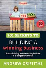 101 Secrets to Building a Winning Business : How to Turn a Great Idea Into a Thriving Business - Andrew Griffiths
