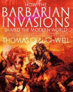 How the Barbarian Invasions Shaped the Modern World : The Vikings, Vandals, Hans, Mongols, Goths and Tartars Who Razed the Old World and Formed the New - Thomas J. Craughwell