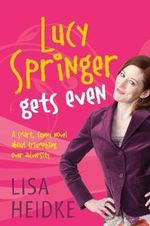 Lucy Springer Gets Even : A Smart, Funny Novel About Triumphing over Adversity - Lisa Heidke