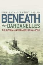 Beneath the Dardanelles : The Australian Submarine at Gallipoli - Vecihi Basarin