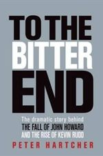 To the Bitter End: The real story behind the dramatic fall of the Howard Government :  The real story behind the dramatic fall of the HowardGovernment - Peter Hartcher