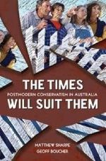 The Times Will Suit Them : Postmodern Conservatism in Australia - Matthew Sharpe