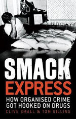 Smack Express : How Organised Crime Got Hooked on Drugs - Clive Small
