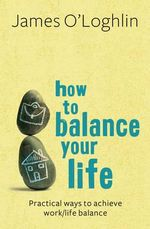 How to Balance Your Life : Practical Ways to Achieve Work/Life Balance - James O'Loghlin