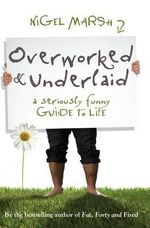 Overworked and Underlaid : A Seriously Funny Guide To Life :  A seriously funny guide to life - Nigel Marsh