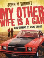 My Other Wife is a Car : Confessions of a Car Tragic :  Confessions of a Car Tragic - John M. Wright
