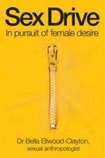 Sex Drive : In Pursuit of Female Desire - Bella Ellwood-Clayton