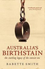 Australia's Birthstain : The Startling Legacy of the Convict Era - Babette Smith