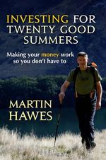 Investing for Twenty Good Summers : Making Your Money Work So You Don't Have to - Martin Hawes