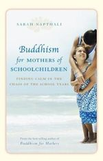 Buddhism for Mothers of School Children : Finding Calm in the Chaos of the School Years :  Finding Calm in the Chaos of the School Years - Sarah Napthali