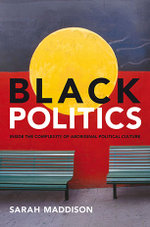 Black Politics : Inside the Complexity of Aboriginal Political Culture - Sarah Maddison