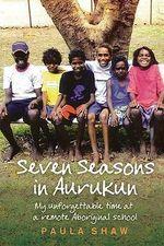Seven Seasons in Aurukun : My Unforgettable Time at a Remote Aboriginal School - Paula Shaw