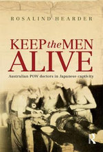 Keep the Men Alive : Australian POW Doctors under the Japanese :  Australian POW Doctors under the Japanese - Rosalind Hearder