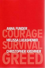 Courage, Survival, Greed : The 3 Writers Project - Anna Funder