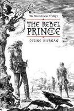 The Rebel Prince : The Moorehawke Trilogy, Volume III : The Moorehawke Trilogy Vol III - Celine Kiernan