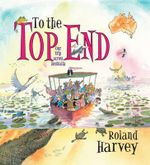 To the Top End : Our Trip Across Australia - Roland Harvey