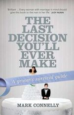 The Last Decision You'll Ever Make : A Groom's Survival Guide - Mark Connelly