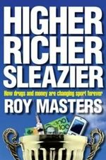 Higher, Richer, Sleazier :  How drugs and money are changing sport forever - Roy Masters