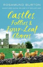 Castles, Follies and Four-Leaf Clovers : Adventures along St Declan's Way - Rosamund Burton