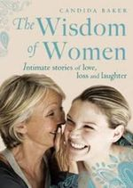 The Wisdom of Women : Intimate stories of love, loss and laughter - Candida Baker