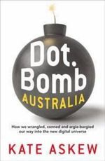 Dot.Bomb Australia : How We Wrangled, Conned and Argie-bargied Our Way into the New Digital Universe - Kate Askew