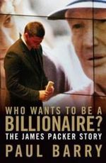 Who Wants To Be A Billionaire : The James Packer Story  :  The James Packer story - Paul Barry
