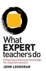 What Expert Teachers Do : Enhancing Professional Knowledge For Classroom Practice :  Enhancing professional knowledge for classroom practice - John Loughran