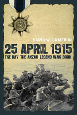 Sun Apr 25 00 : 00:00 CST 1915: The Day the Anzac Legend was Born - David W Cameron