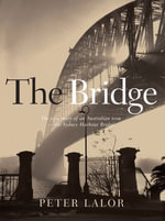 The Bridge : The epic story of an Australian icon - the Sydney Harbour Bridge - Peter Lalor