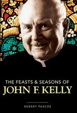 The Feasts & Seasons of John F. Kelly - Robert Pascoe