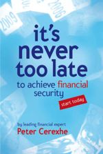 It's Never Too Late : To Achieve Financial Security ... Start Today - Peter Cerexhe