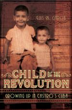 Child of the Revolution : Growing up in Castro's Cuba - Luis M Garcia