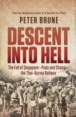 Descent into Hell : The fall of Singapore - Pudu and Changi - the Thai Burma railway - Peter Brune