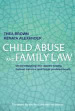 Child Abuse and Family Law : Understanding the issues facing human service and legal professionals - Thea Brown
