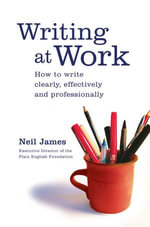 Writing at Work : How to write clearly, effectively and professionally - Neil James