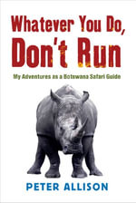 Whatever You do Don't Run : My adventures as a Botswana safari guide - Peter Allison