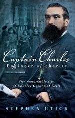Captain Charles, Engineer of Charity : The remarkable life of Charles Gordon O'Neill - Stephen Utick