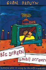 Big Screen, Small Screen : A practical guide to writing for flim and television in Australia - Coral Drouyn