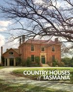 Country Houses of Tasmania : Behind the closed doors of our finest private colonial estates - Alice Bennett