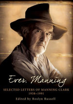 Ever, Manning : Selected letters of Manning Clark, 1938-1991 - Roslyn Russell