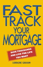 Fast Track Your Mortgage : Save thousands and live the life you want - Lorraine Graham