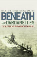 Beneath the Dardanelles : The Australian Submarine at Gallipoli - Vecihi Basarin