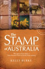 Stamp of Australia : The story of our post--from Second Fleet to twenty-first century - Kelly Burke