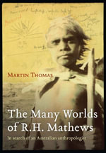 The Many Worlds of R.H. Mathews : In Search of an Australian Anthropologist - Martin Thomas