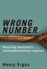 Wrong Number : Resolving Australia's telecommunications impasse - Henry Ergas
