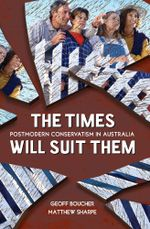 The Times Will Suit Them : Postmodern conservatism in Australia - Geoff Boucher