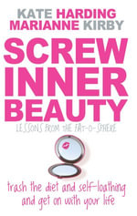 Screw Inner Beauty : Trash the Diet and Self-Loathing and Get on with Your Life - Kate Harding