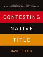 Contesting Native Title : From controversy to consensus in the struggle over Indigenous land rights - David Ritter